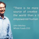 """There is no more powerful source of creative energy in the world than a turned-on empowered human being."" John Mackey, WholeFoods CEO"
