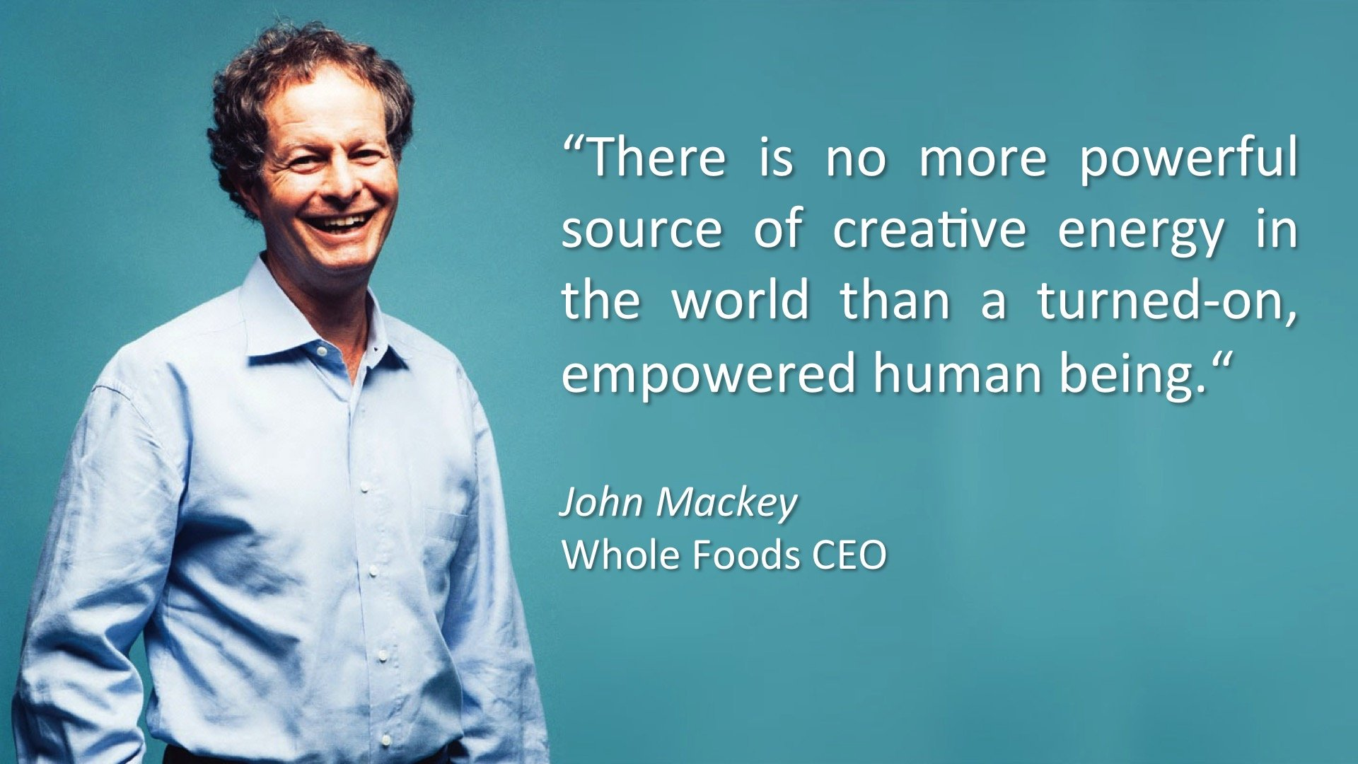 "A champion of Heartfulness: ""There is no more powerful source of creative energy in the world than a turned-on empowered human being."" John Mackey, WholeFoods CEO"