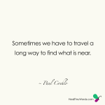 Sometimes we have to travel a long way to find what is near ~ Paulo Coelho